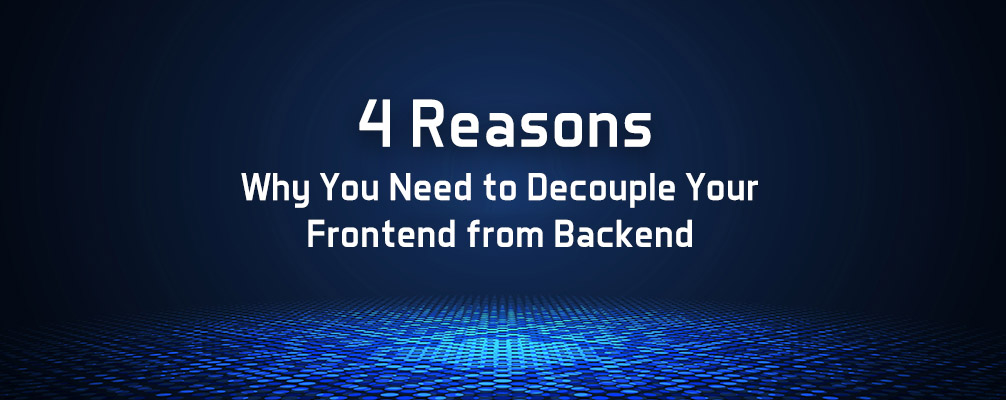 4 Reasons Why You Need to Decouple Your Frontend from Backend