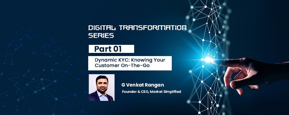 Digital Transformation Series – Part- 1: Dynamic KYC: Knowing Your Customer On-The-Go